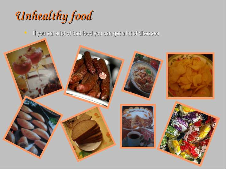 Unhealthy food If you eat a lot of bad food you can get a lot of diseases.