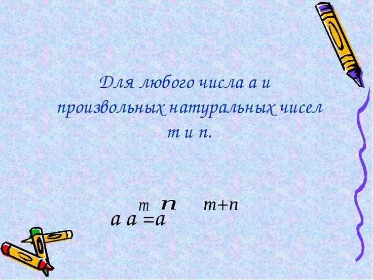 Для любого числа а и произвольных натуральных чисел m и n. а а =а