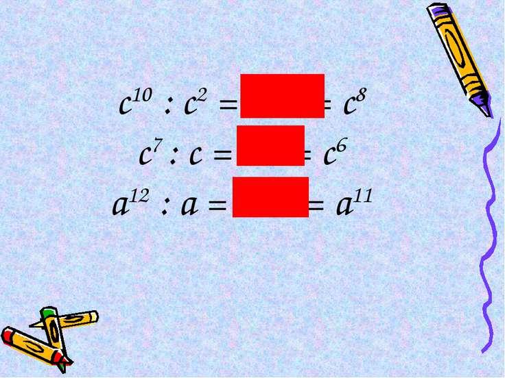 с10 : с2 = с10-2 = с8 с7 : с = с7-1 = с6 а12 : а = а12-1 = а11