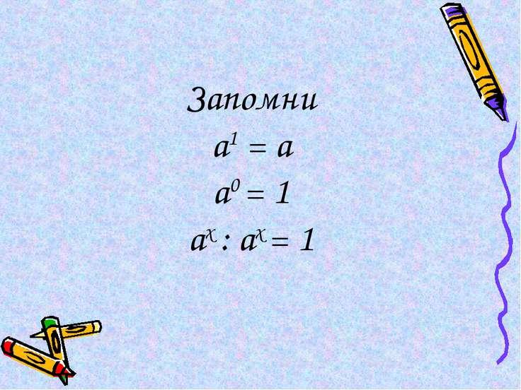 Запомни а1 = а а0 = 1 ах : ах = 1