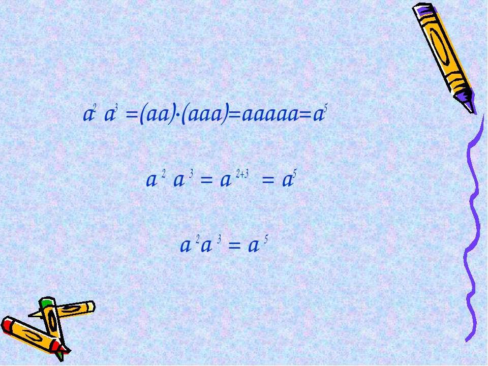 а2 а3 =(аа)·(ааа)=ааааа=а5 а 2 а 3 = а 2+3 = а5 а 2а 3 = а 5