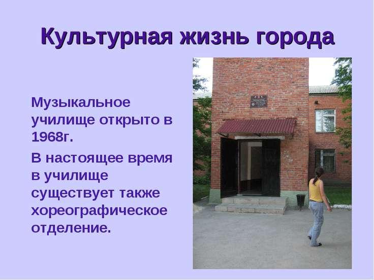 * Культурная жизнь города Музыкальное училище открыто в 1968г. В настоящее вр...