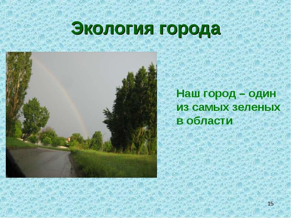 * Экология города Наш город – один из самых зеленых в области
