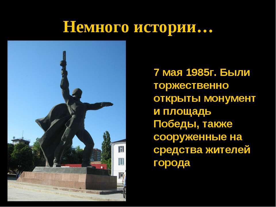 * Немного истории… 7 мая 1985г. Были торжественно открыты монумент и площадь ...