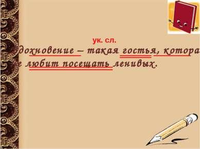 Вдохновение – такая гостья, которая не любит посещать ленивых. ук. сл.