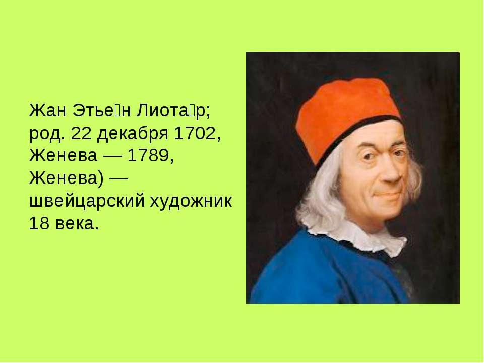 Жан Этье н Лиота р; род. 22 декабря 1702, Женева — 1789, Женева) — швейцарски...