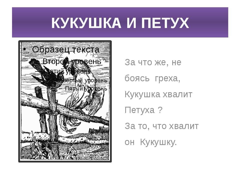 КУКУШКА И ПЕТУХ За что же, не боясь греха, Кукушка хвалит Петуха ? За то, что...