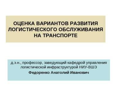 ОЦЕНКА ВАРИАНТОВ РАЗВИТИЯ ЛОГИСТИЧЕСКОГО ОБСЛУЖИВАНИЯ НА ТРАНСПОРТЕ д.э.н., п...