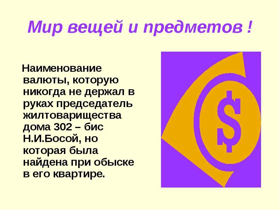 Мир вещей и предметов ! Наименование валюты, которую никогда не держал в рука...
