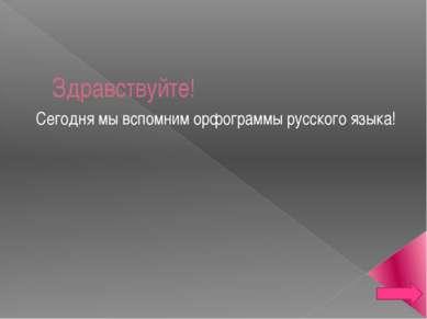 Здравствуйте! Сегодня мы вспомним орфограммы русского языка!