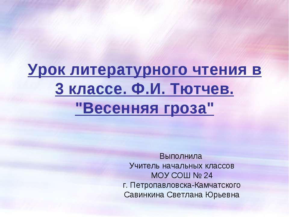 """Урок литературного чтения в 3 классе. Ф.И. Тютчев. """"Весенняя гроза"""" Выполнила..."""