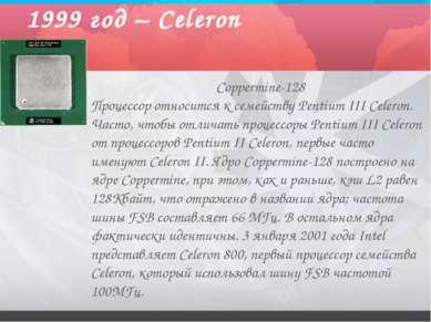 1999 год – Celeron Coppermine-128 Процессор относится к семейству Pentium III...