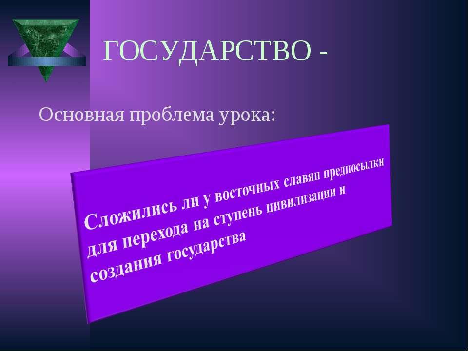 ГОСУДАРСТВО - Основная проблема урока: