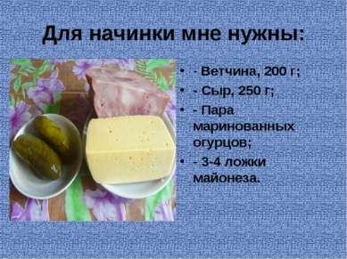 Для начинки мне нужны: - Ветчина, 200 г; - Сыр, 250 г; - Пара маринованных ог...