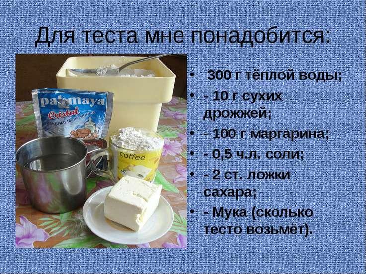 Для теста мне понадобится: 300 г тёплой воды; - 10 г сухих дрожжей; - 100 г м...