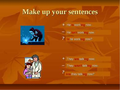 Make up your sentences + He (work) now. – ? + They (talk) now. – ? He is work...