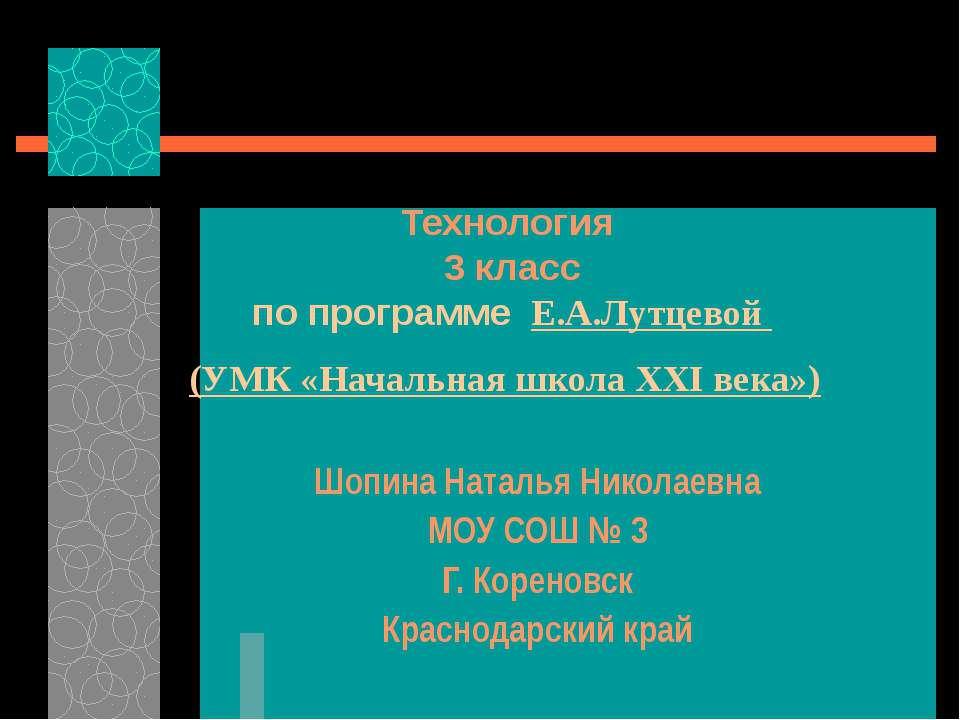 Технология 3 класс по программе Е.А.Лутцевой (УМК «Начальная школа ХХI века»)...
