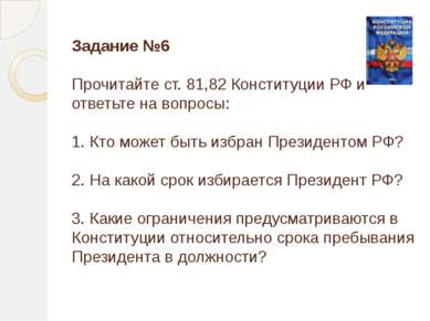 Задание №6 Прочитайте ст. 81,82 Конституции РФ и ответьте на вопросы: 1. Кто ...