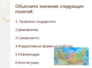 Объясните значение следующих понятий: 1. Правовое государство; 2.Демократия; ...