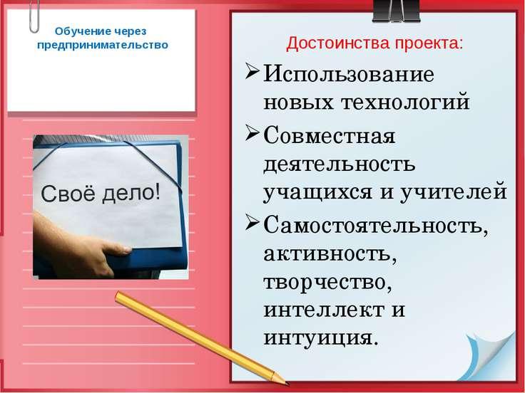 Обучение через предпринимательство Достоинства проекта: Использование новых т...