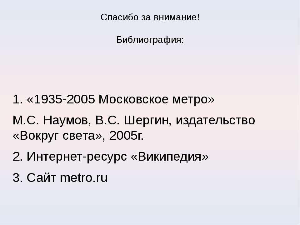 Спасибо за внимание! Библиография: 1. «1935-2005 Московское метро» М.С. Наумо...