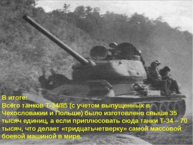 В итоге: Всего танков Т-34/85 (с учетом выпущенных в Чехословакии и Польше) б...