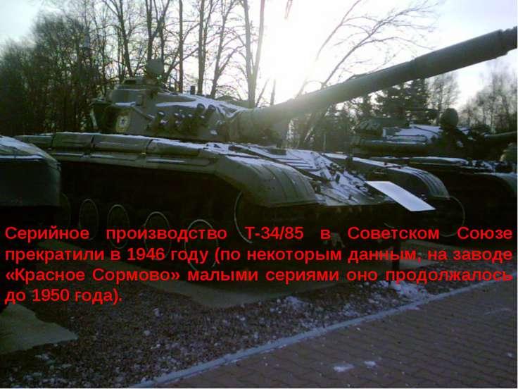 Серийное производство Т-34/85 в Советском Союзе прекратили в 1946 году (по не...