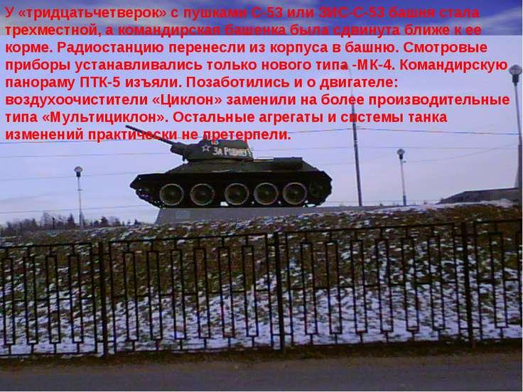 У «тридцатьчетверок» с пушками С-53 или ЗИС-С-53 башня стала трехместной, а к...