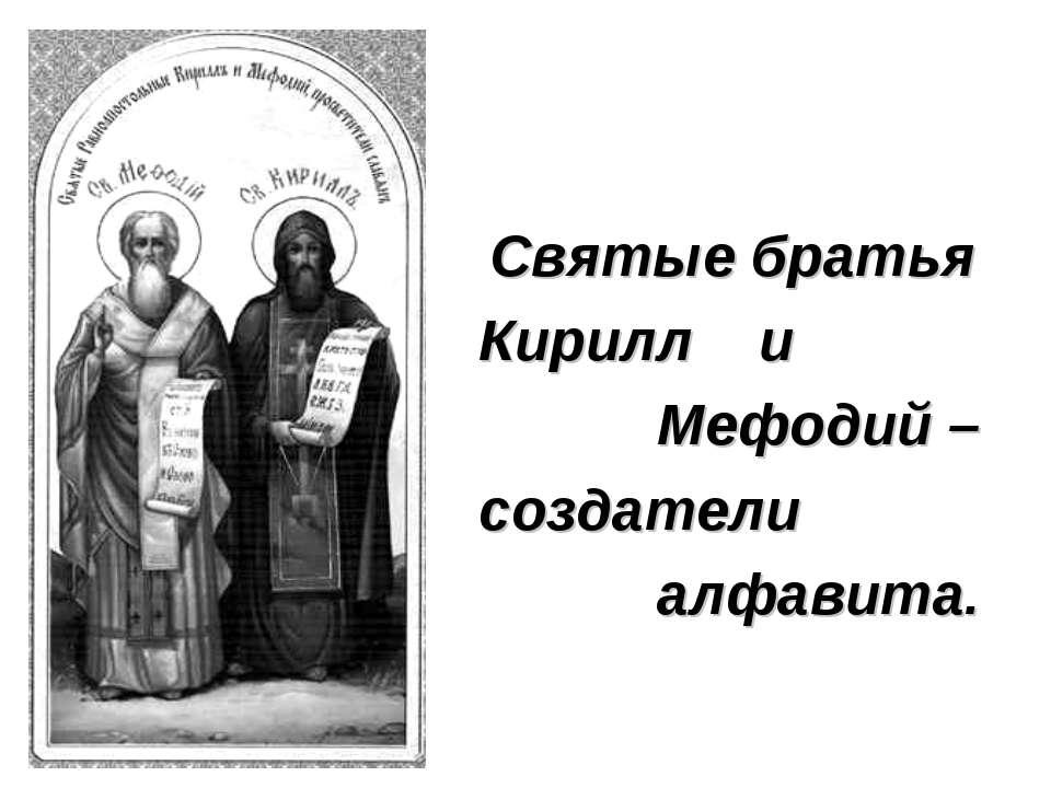 Святые братья Кирилл и Мефодий – создатели алфавита.