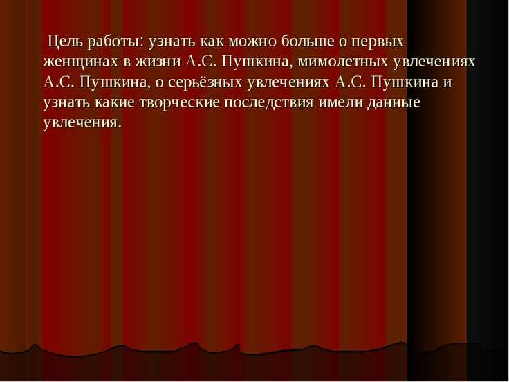 Цель работы: узнать как можно больше о первых женщинах в жизни А.С. Пушкина, ...