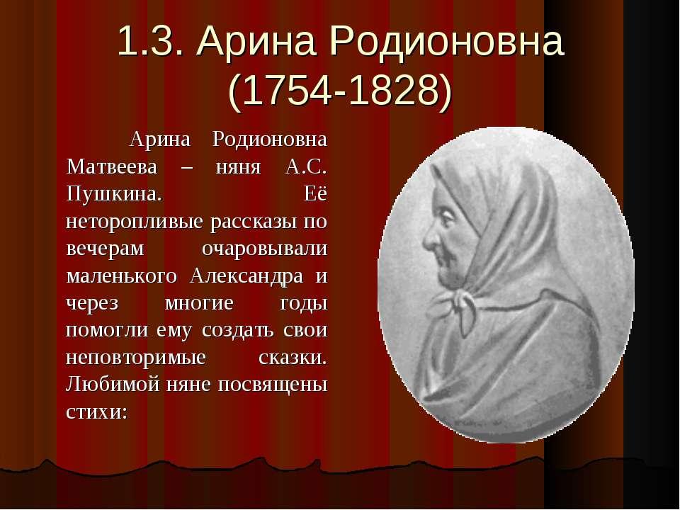 1.3. Арина Родионовна (1754-1828) Арина Родионовна Матвеева – няня А.С. Пушки...