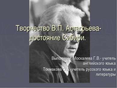 Творчество В.П. Астафьева- достояние Сибири. Выполнили: Москалева Г.В.- учите...