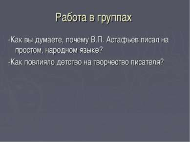 Работа в группах -Как вы думаете, почему В.П. Астафьев писал на простом, наро...