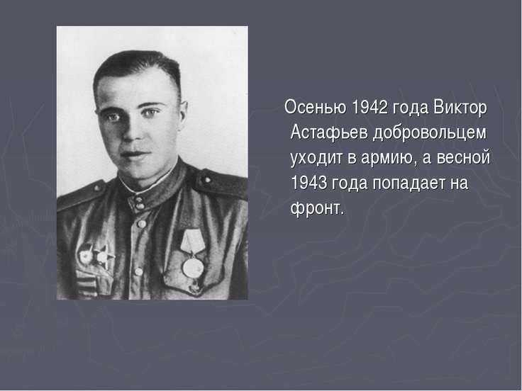 Осенью 1942 года Виктор Астафьев добровольцем уходит в армию, а весной 1943 г...