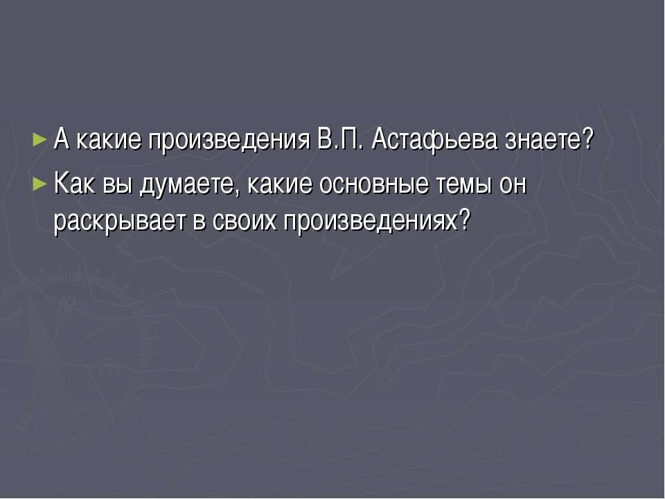 А какие произведения В.П. Астафьева знаете? Как вы думаете, какие основные те...