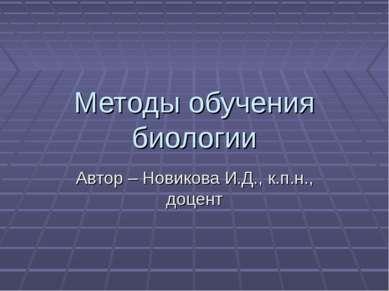 Методы обучения биологии Автор – Новикова И.Д., к.п.н., доцент