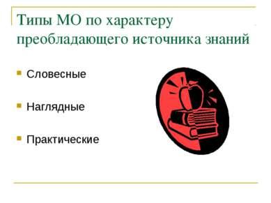 Типы МО по характеру преобладающего источника знаний Словесные Наглядные Прак...