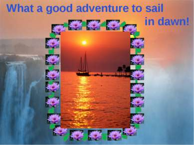 What a good adventure to sail in dawn!