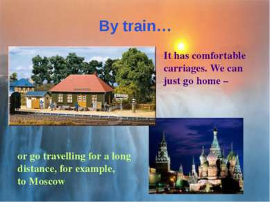 By train… It has comfortable carriages. We can just go home – or go travellin...