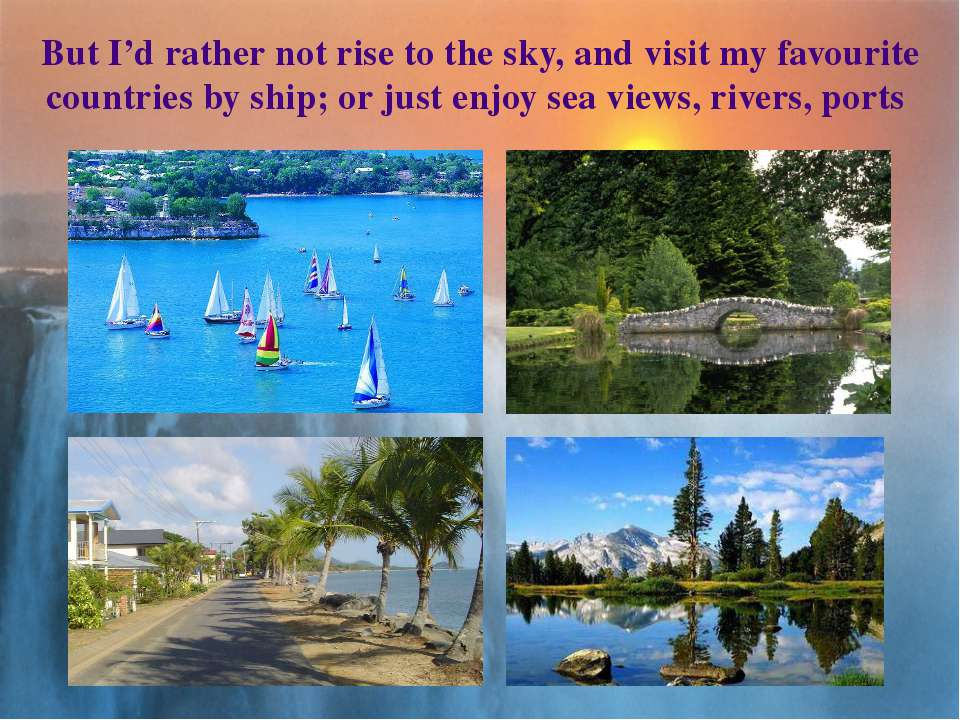 But I'd rather not rise to the sky, and visit my favourite countries by ship;...
