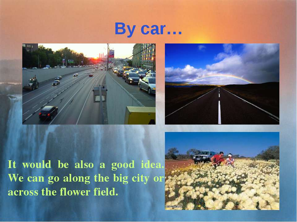 By car… It would be also a good idea. We can go along the big city or across ...