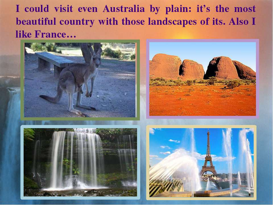 I could visit even Australia by plain: it's the most beautiful country with t...