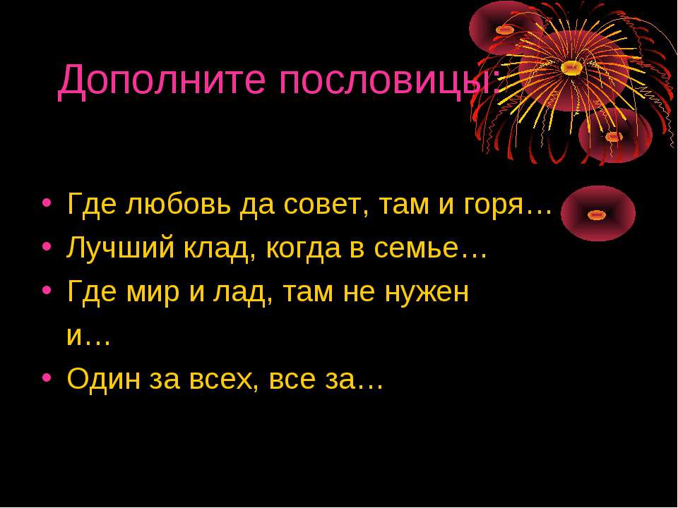 Дополните пословицы: Где любовь да совет, там и горя… Лучший клад, когда в се...