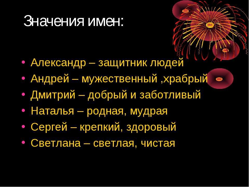 Значения имен: Александр – защитник людей Андрей – мужественный ,храбрый Дмит...