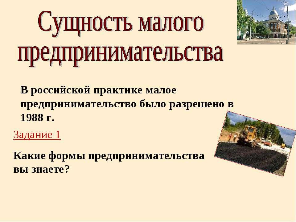 В российской практике малое предпринимательство было разрешено в 1988 г. Зада...