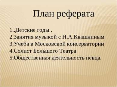 1..Детские годы . 2.Занятия музыкой с Н.А.Квашниным 3.Учеба в Московской конс...