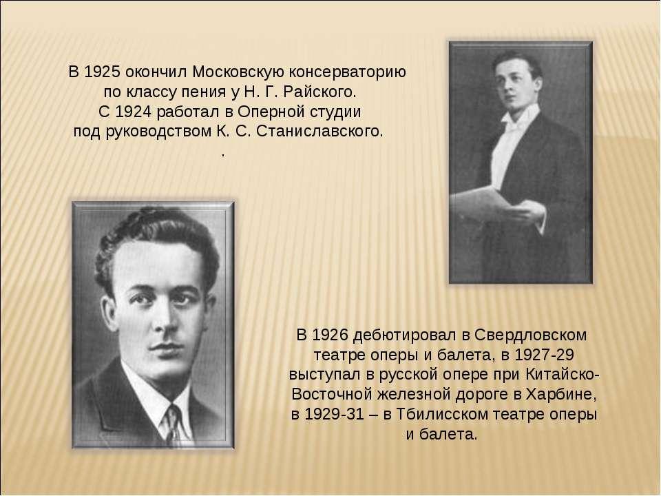 В 1925 окончил Московскую консерваторию по классу пения у Н. Г. Райского. С 1...