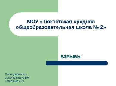 МОУ «Тюхтетская средняя общеобразовательная школа № 2» ВЗРЫВЫ Преподаватель-о...