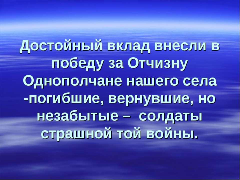 Достойный вклад внесли в победу за Отчизну Однополчане нашего села -погибшие,...