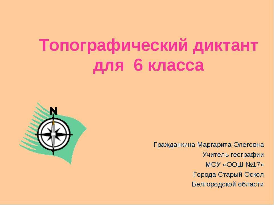 Топографический диктант для 6 класса Гражданкина Маргарита Олеговна Учитель г...